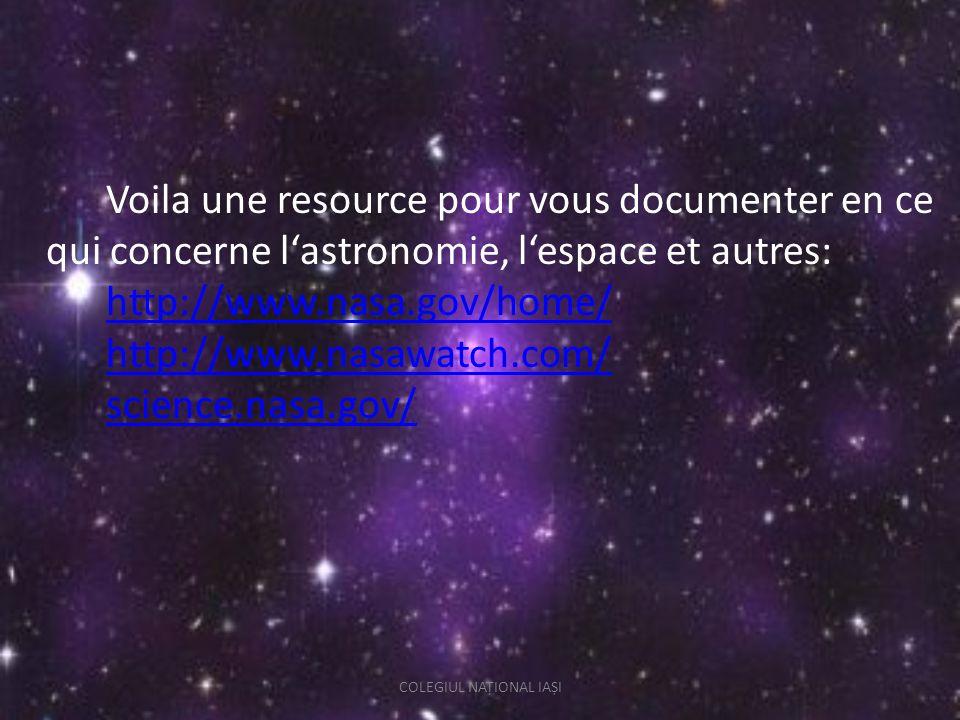 Voila une resource pour vous documenter en ce qui concerne lastronomie, lespace et autres: http://www.nasa.gov/home/ http://www.nasawatch.com/ science.nasa.gov/ http://www.nasa.gov/home/ http://www.nasawatch.com/ science.nasa.gov/ COLEGIUL NAȚIONAL IAȘI