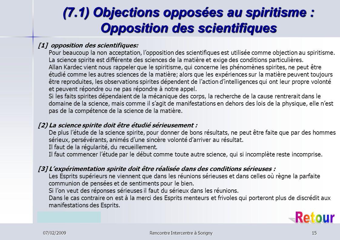 07/02/2009Rencontre Intercentre à Sorigny15 (7.1) Objections opposées au spiritisme : Opposition des scientifiques [1] opposition des scientifiques: Pour beaucoup la non acceptation, lopposition des scientifiques est utilisée comme objection au spiritisme.