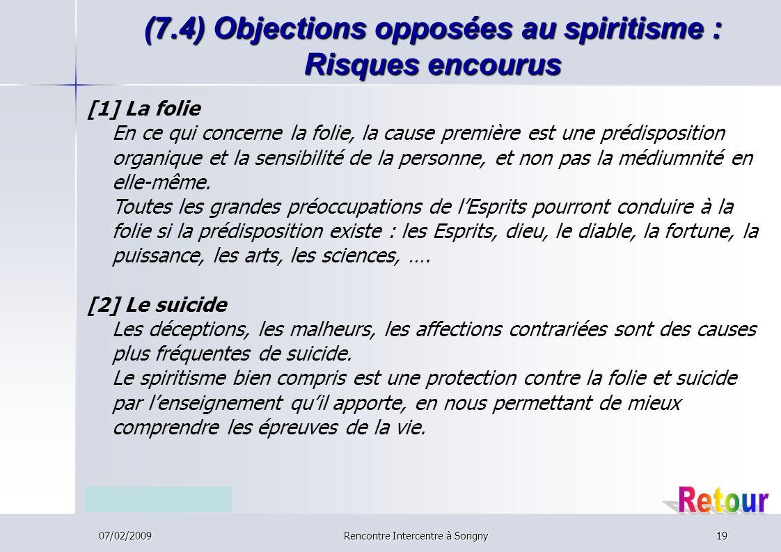 07/02/2009Rencontre Intercentre à Sorigny19 (7.4) Objections opposées au spiritisme : Risques encourus [1] La folie En ce qui concerne la folie, la cause première est une prédisposition organique et la sensibilité de la personne, et non pas la médiumnité en elle-même.