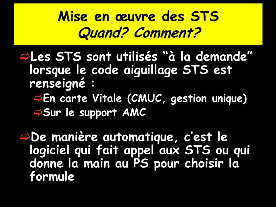 Mise en œuvre des STS Quand? Comment? Les STS sont utilisés à la demande lorsque le code aiguillage STS est renseigné : En carte Vitale (CMUC, gestion
