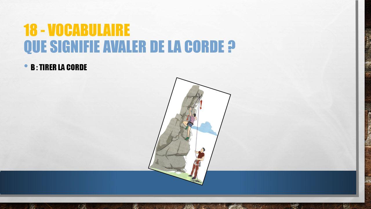 18 - VOCABULAIRE QUE SIGNIFIE AVALER DE LA CORDE ? B : TIRER LA CORDE