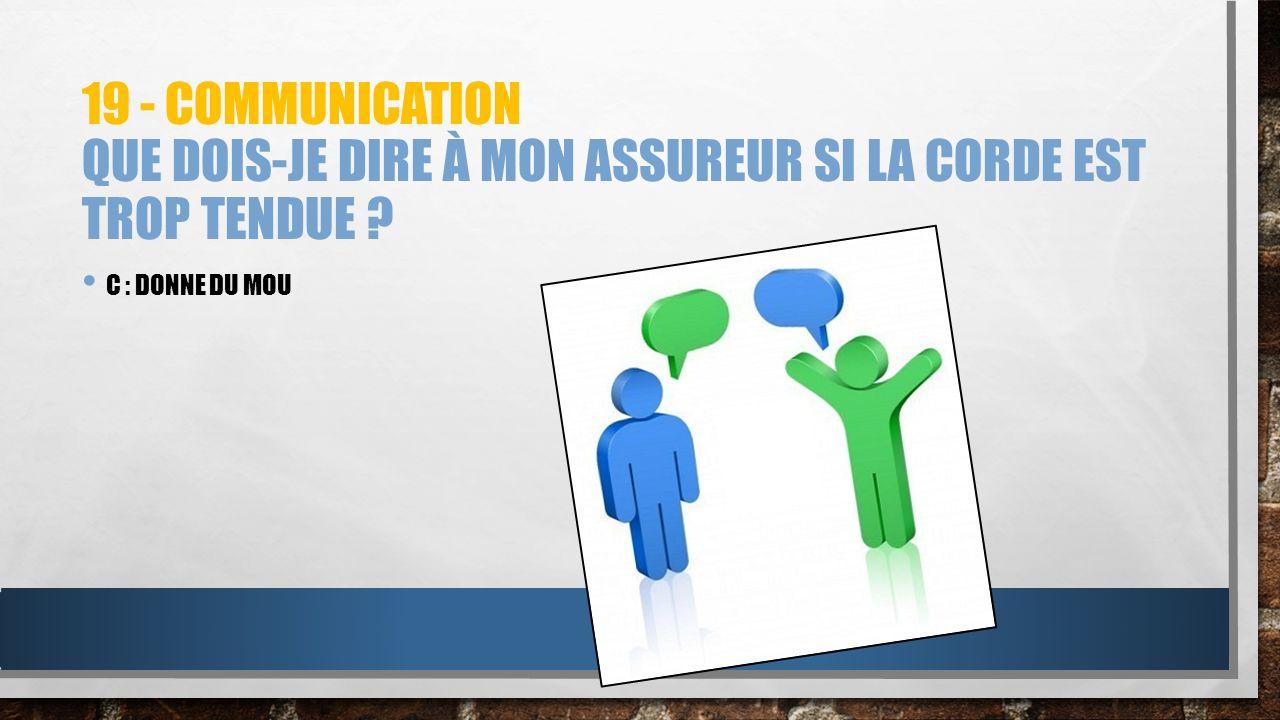 19 - COMMUNICATION QUE DOIS-JE DIRE À MON ASSUREUR SI LA CORDE EST TROP TENDUE ? C : DONNE DU MOU
