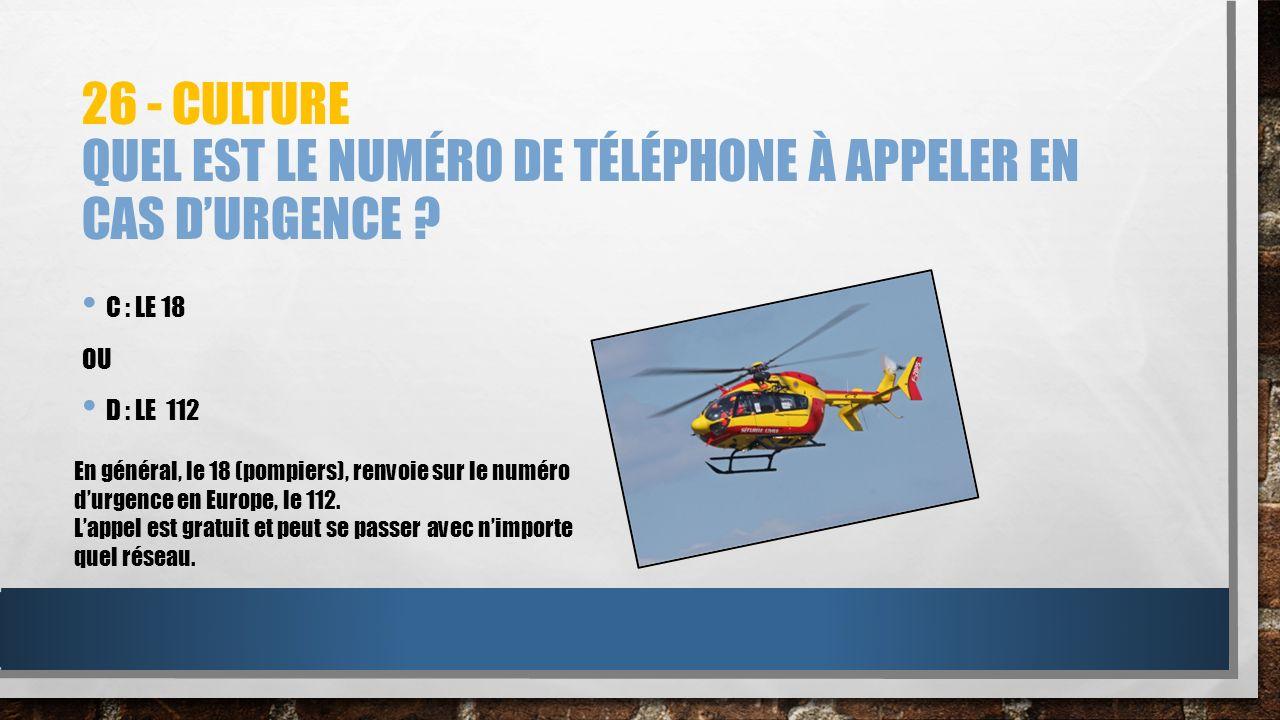26 - CULTURE QUEL EST LE NUMÉRO DE TÉLÉPHONE À APPELER EN CAS DURGENCE ? C : LE 18 OU D : LE 112 En général, le 18 (pompiers), renvoie sur le numéro d