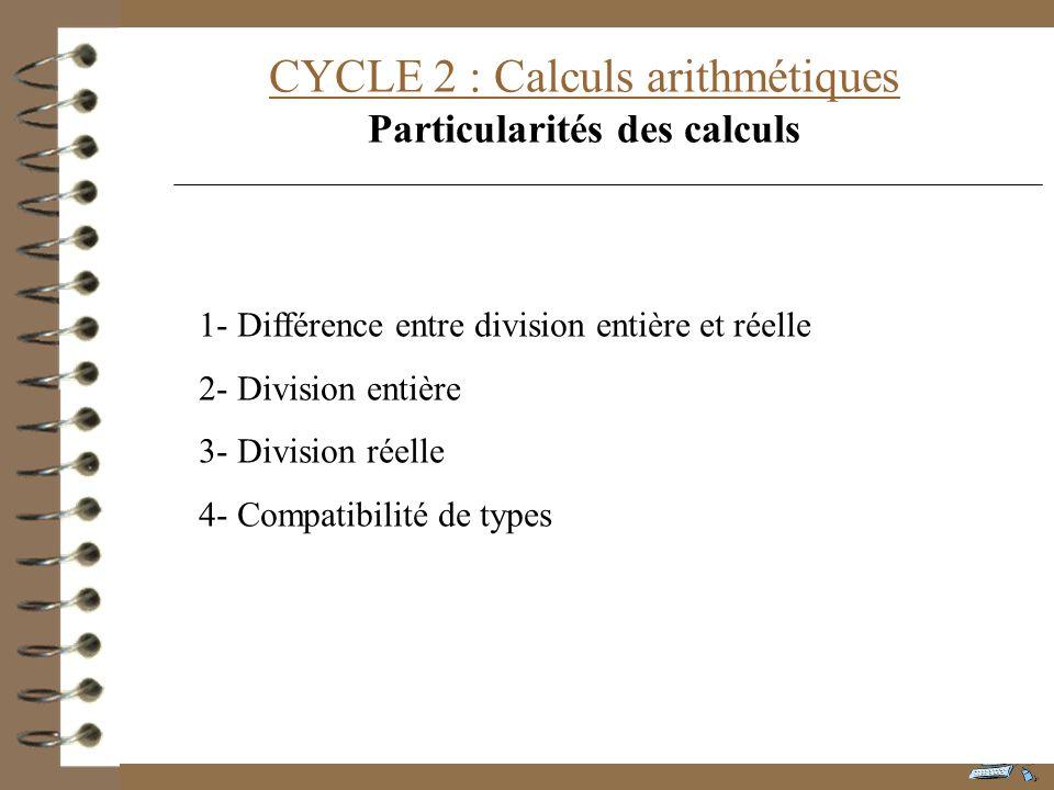 CYCLE 2 : Calculs arithmétiques Particularités des calculs 1- Différence entre division entière et réelle 2- Division entière 3- Division réelle 4- Co