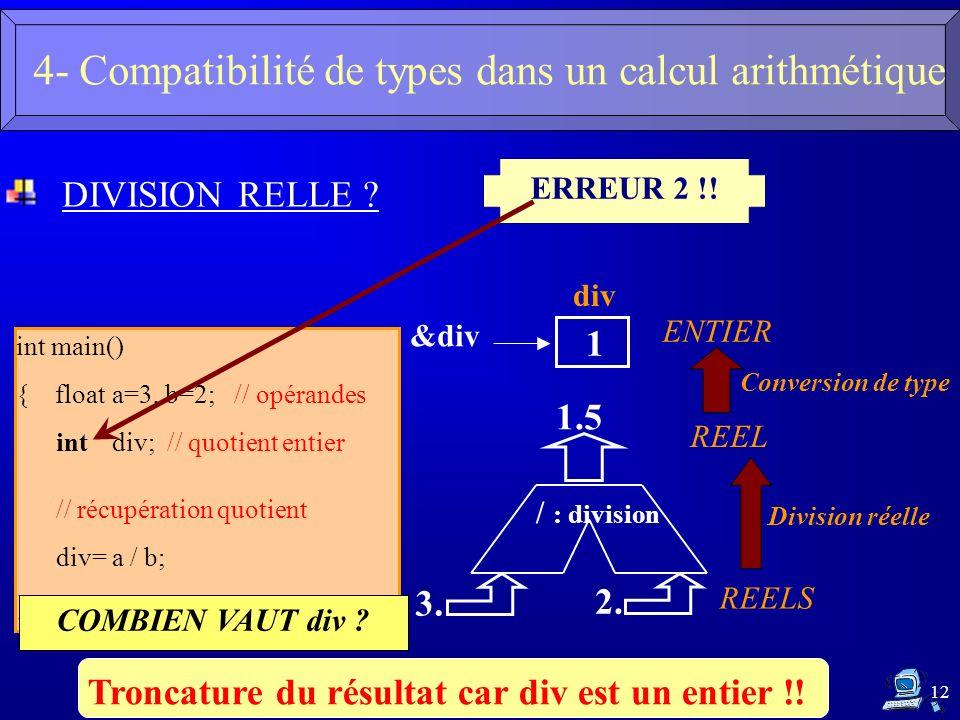 12 DIVISION RELLE ? int main() { floata=3, b=2; // opérandes intdiv; // quotient entier // récupération quotient div= a / b; } ERREUR 2 !! Troncature