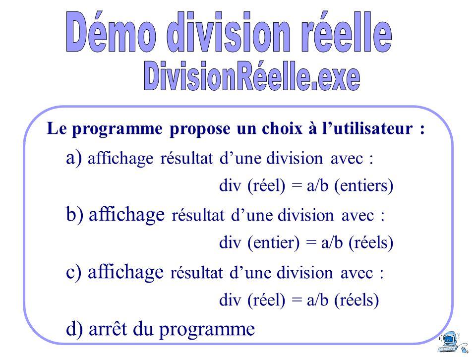 Le programme propose un choix à lutilisateur : a) affichage résultat dune division avec : div (réel) = a/b (entiers) b) affichage résultat dune divisi