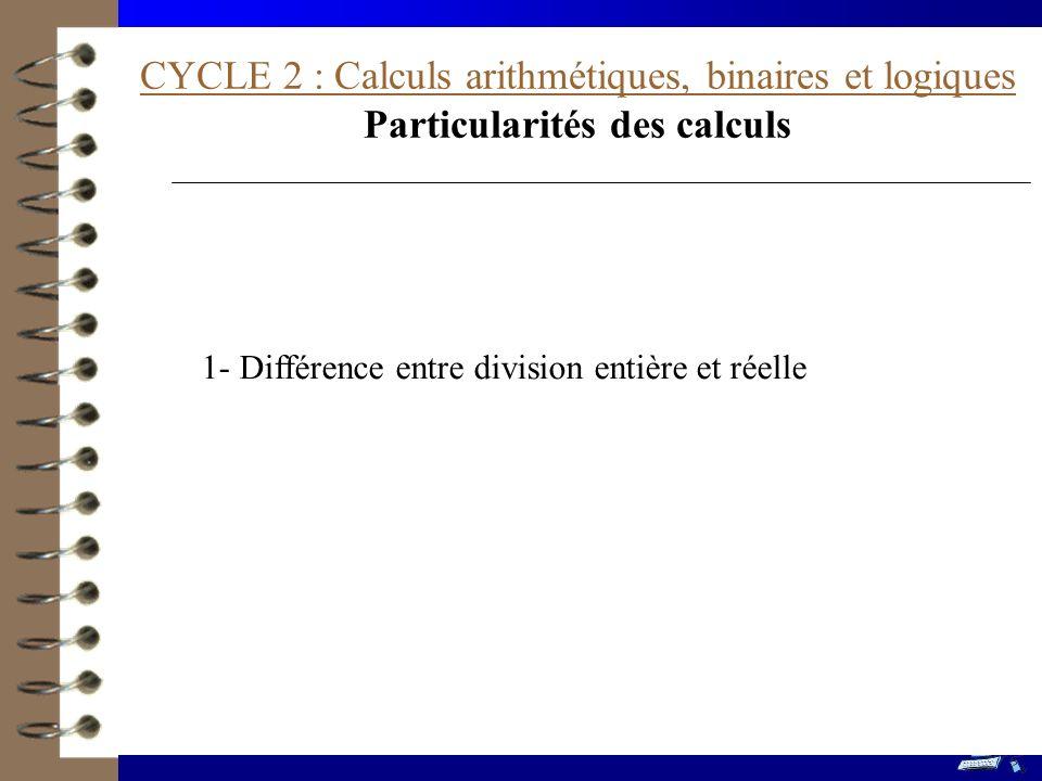 CYCLE 2 : Calculs arithmétiques, binaires et logiques Particularités des calculs 1- Différence entre division entière et réelle