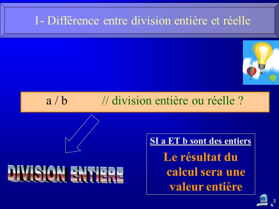 3 1- Différence entre division entière et réelle a / b // division entière ou réelle ? SI a ET b sont des entiers Le résultat du calcul sera une valeu