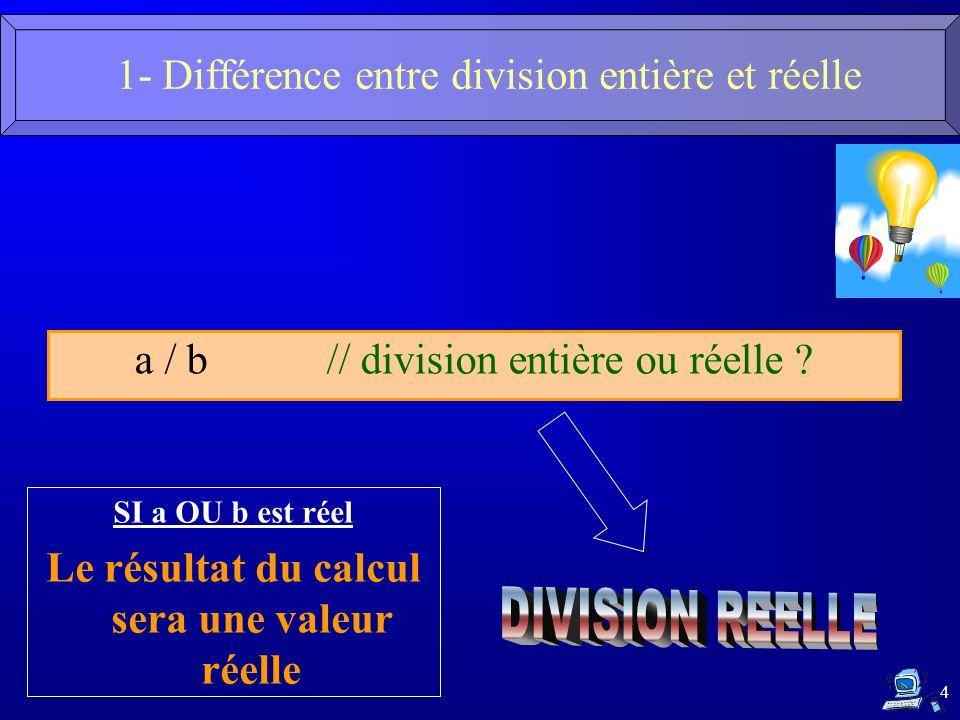 4 a / b // division entière ou réelle ? SI a OU b est réel Le résultat du calcul sera une valeur réelle 1- Différence entre division entière et réelle