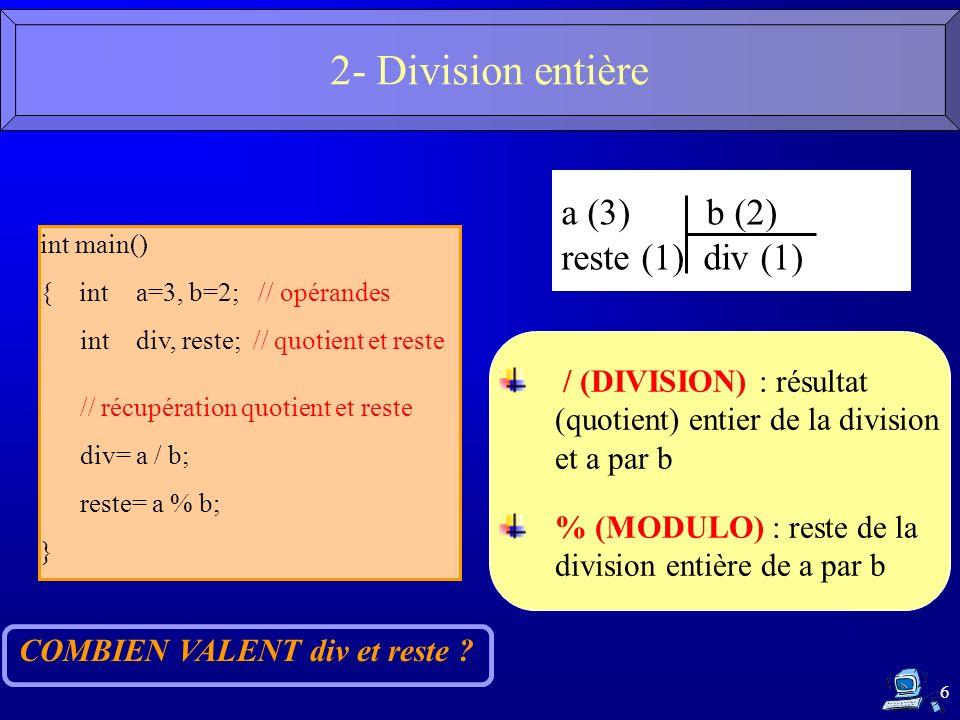 6 int main() { inta=3, b=2; // opérandes intdiv, reste; // quotient et reste // récupération quotient et reste div= a / b; reste= a % b; } COMBIEN VAL