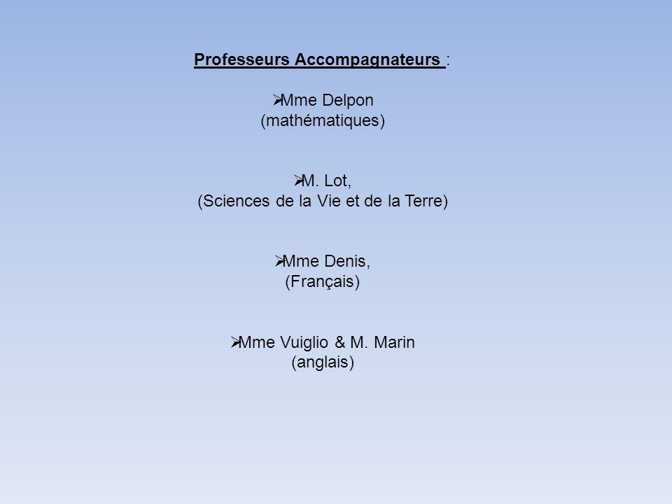 Professeurs Accompagnateurs : Mme Delpon (mathématiques) M. Lot, (Sciences de la Vie et de la Terre) Mme Denis, (Français) Mme Vuiglio & M. Marin (ang