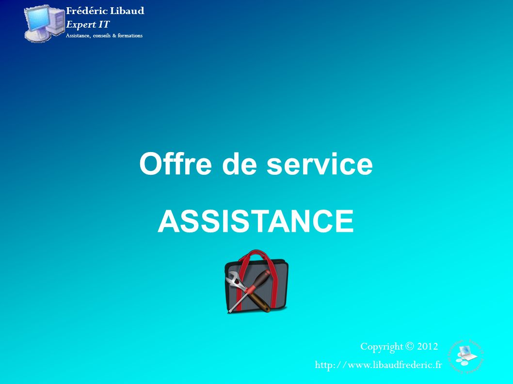 Frédéric Libaud Expert IT Assistance, conseils & formations Copyright © 2012 http://www.libaudfrederic.fr Offre de service ASSISTANCE
