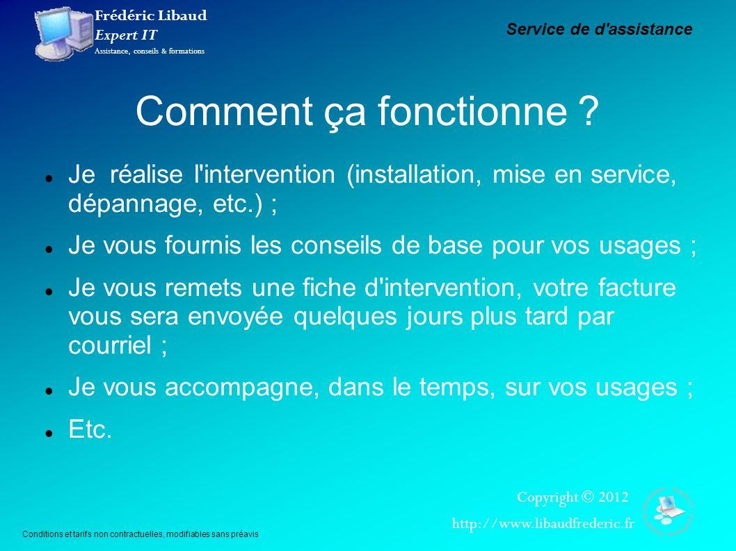 Frédéric Libaud Expert IT Assistance, conseils & formations Copyright © 2012 http://www.libaudfrederic.fr Comment ça fonctionne ? Je réalise l'interve