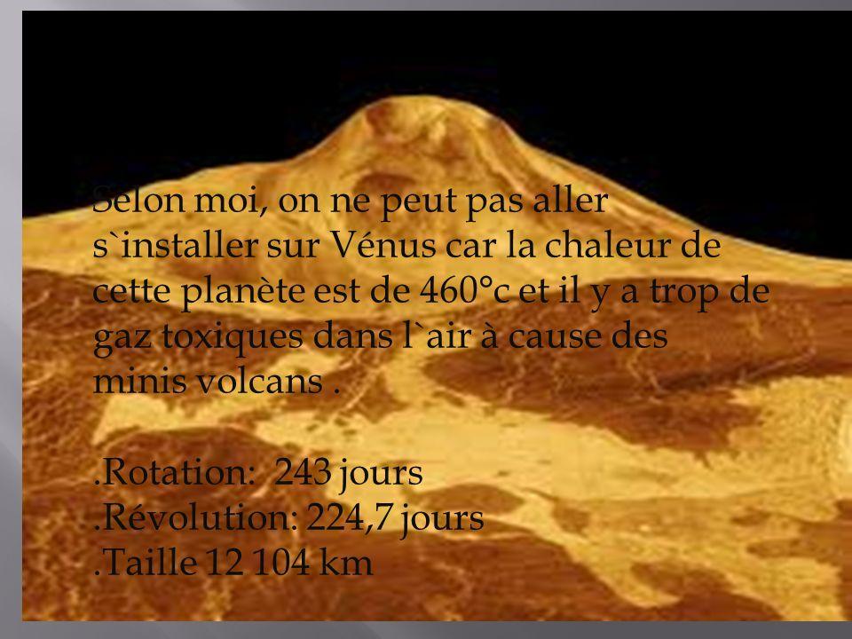 Selon moi, on ne peut pas aller s`installer sur Vénus car la chaleur de cette planète est de 460°c et il y a trop de gaz toxiques dans l`air à cause des minis volcans..Rotation: 243 jours.Révolution: 224,7 jours.Taille 12 104 km