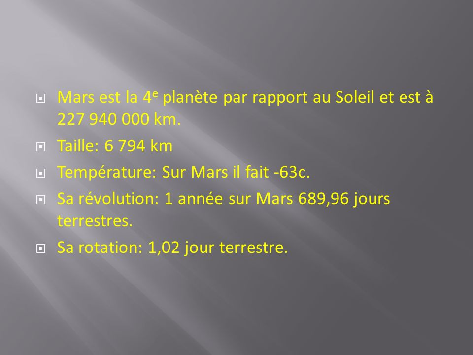 Mars est la 4 e planète par rapport au Soleil et est à 227 940 000 km. Taille: 6 794 km Température: Sur Mars il fait -63c. Sa révolution: 1 année sur