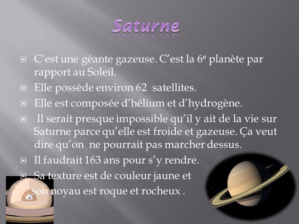 Cest une géante gazeuse. Cest la 6 e planète par rapport au Soleil. Elle possède environ 62 satellites. Elle est composée dhélium et dhydrogène. Il se