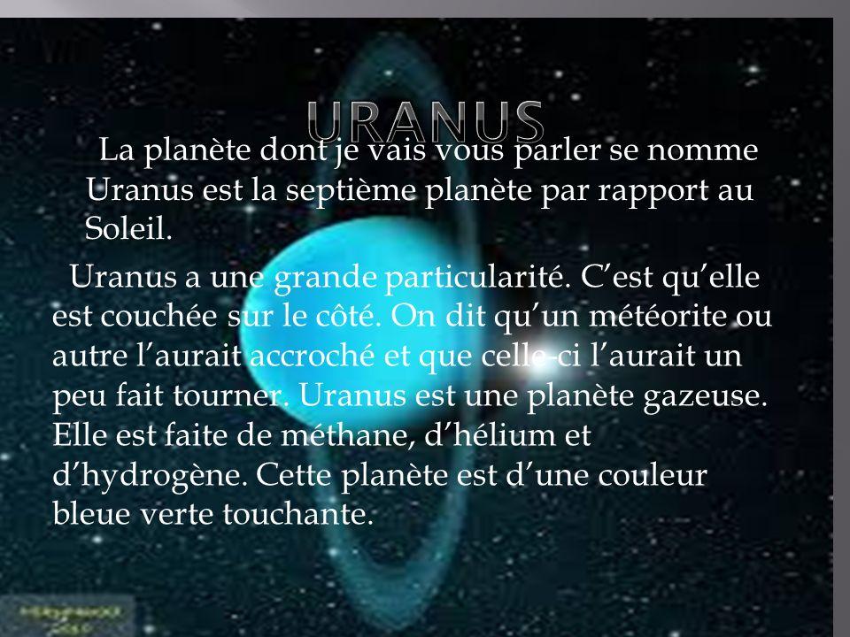 La planète dont je vais vous parler se nomme Uranus Uranus est la septième planète par rapport au Soleil. Uranus Uranus a une grande particularité. Ce