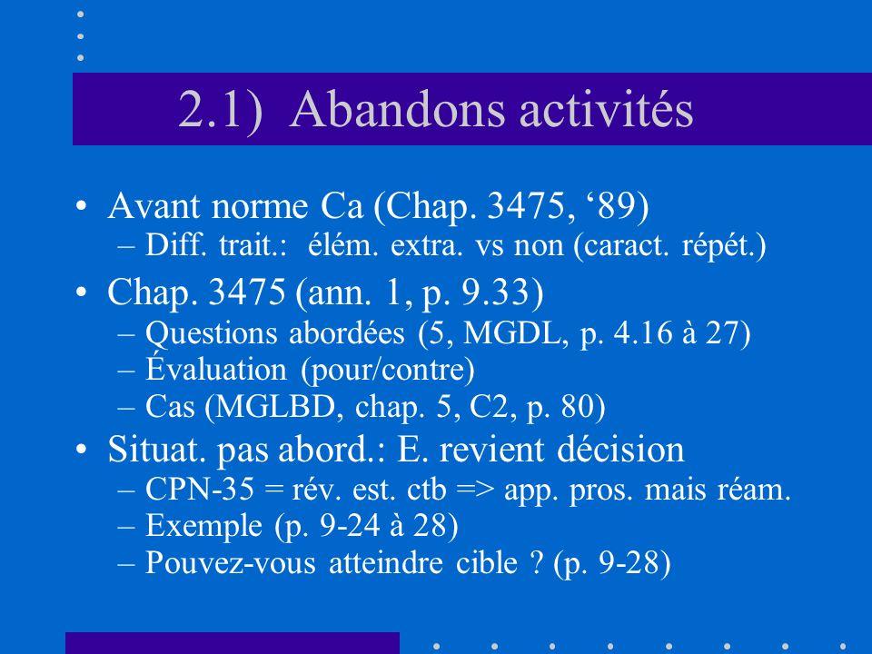 2.1) Abandons activités Avant norme Ca (Chap. 3475, 89) –Diff. trait.: élém. extra. vs non (caract. répét.) Chap. 3475 (ann. 1, p. 9.33) –Questions ab