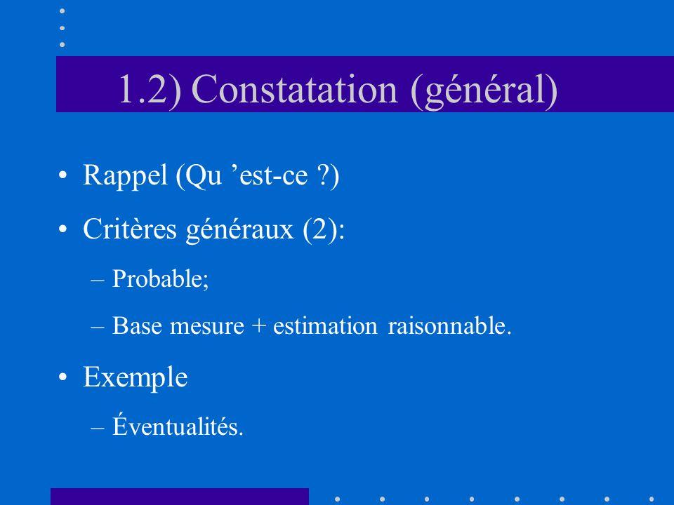 1.2) Constatation (général) Rappel (Qu est-ce ) Critères généraux (2): –Probable; –Base mesure + estimation raisonnable.