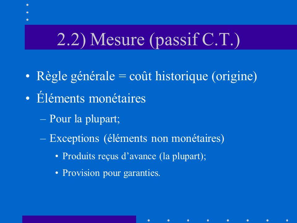 2.2) Mesure (passif C.T.) Règle générale = coût historique (origine) Éléments monétaires –Pour la plupart; –Exceptions (éléments non monétaires) Produits reçus davance (la plupart); Provision pour garanties.