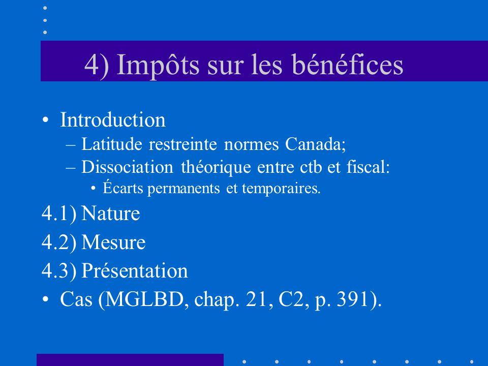 4) Impôts sur les bénéfices Introduction –Latitude restreinte normes Canada; –Dissociation théorique entre ctb et fiscal: Écarts permanents et temporaires.