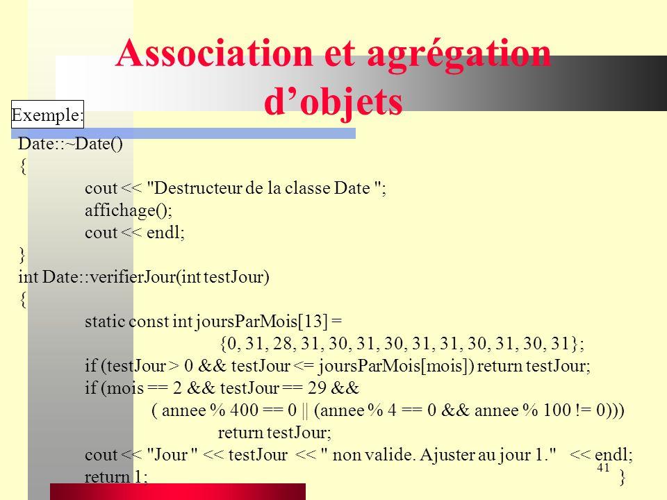 41 Association et agrégation dobjets Exemple: Date::~Date() { cout << Destructeur de la classe Date ; affichage(); cout << endl; } int Date::verifierJour(int testJour) { static const int joursParMois[13] = {0, 31, 28, 31, 30, 31, 30, 31, 31, 30, 31, 30, 31}; if (testJour > 0 && testJour <= joursParMois[mois]) return testJour; if (mois == 2 && testJour == 29 && ( annee % 400 == 0 || (annee % 4 == 0 && annee % 100 != 0))) return testJour; cout << Jour << testJour << non valide.