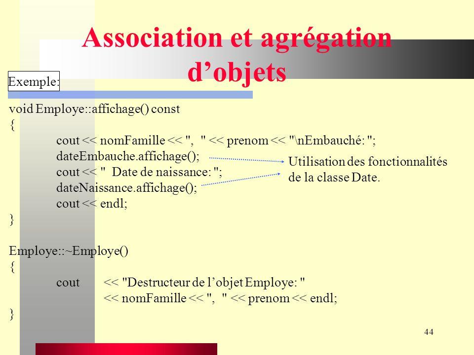 44 Association et agrégation dobjets Exemple: void Employe::affichage() const { cout << nomFamille << , << prenom << \nEmbauché: ; dateEmbauche.affichage(); cout << Date de naissance: ; dateNaissance.affichage(); cout << endl; } Employe::~Employe() { cout<< Destructeur de lobjet Employe: << nomFamille << , << prenom << endl; } Utilisation des fonctionnalités de la classe Date.