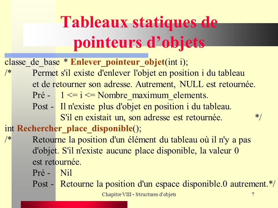 Chapitre VIII - Structures d objets28 Classes internes class Auto_usagee : public Auto { protected: char Nom_Ancien_Proprietaire[20+1]; char Prenom_Ancien_Proprietaire[20+1]; int Cout_achat; public: Auto_usagee(char * Ref = , char * M = , int Prix = 0, char * Caract = , float Duree = 0.0, int Cout = 0, char * Nom = , char * Prenom = ); /*Permet de créer un objet Auto_usagee.