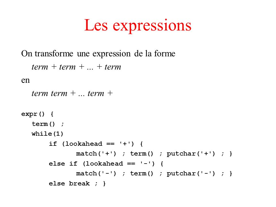 Les expressions On transforme une expression de la forme term + term +... + term en term term +... term + expr() { term() ; while(1) if (lookahead ==