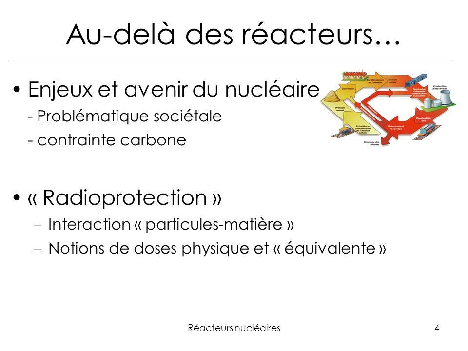 Réacteurs nucléaires4 Au-delà des réacteurs… Enjeux et avenir du nucléaire - Problématique sociétale - contrainte carbone « Radioprotection » – Interaction « particules-matière » – Notions de doses physique et « équivalente »