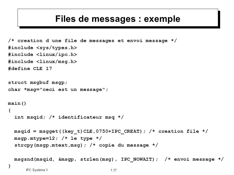 IPC Système V 1.17 Files de messages : exemple /* creation d une file de messages et envoi message */ #include #define CLE 17 struct msgbuf msgp; char
