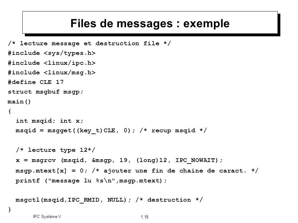 IPC Système V 1.18 Files de messages : exemple /* lecture message et destruction file */ #include #define CLE 17 struct msgbuf msgp; main() { int msqi