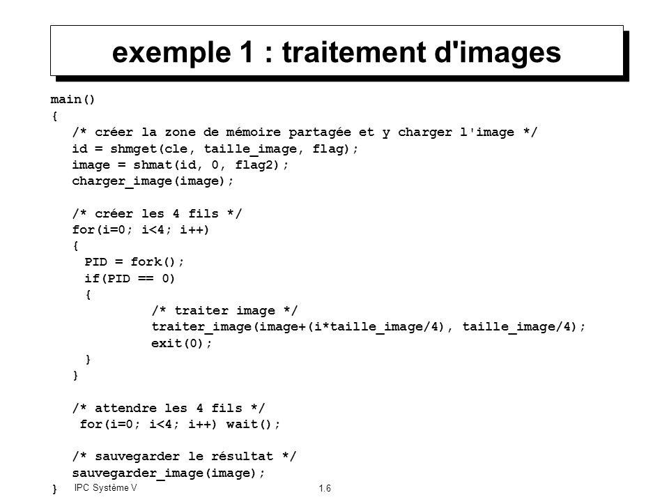 IPC Système V 1.6 exemple 1 : traitement d'images main() { /* créer la zone de mémoire partagée et y charger l'image */ id = shmget(cle, taille_image,