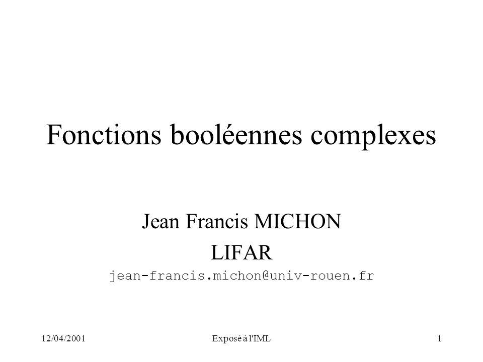 12/04/2001Exposé à l'IML1 Fonctions booléennes complexes Jean Francis MICHON LIFAR jean-francis.michon@univ-rouen.fr