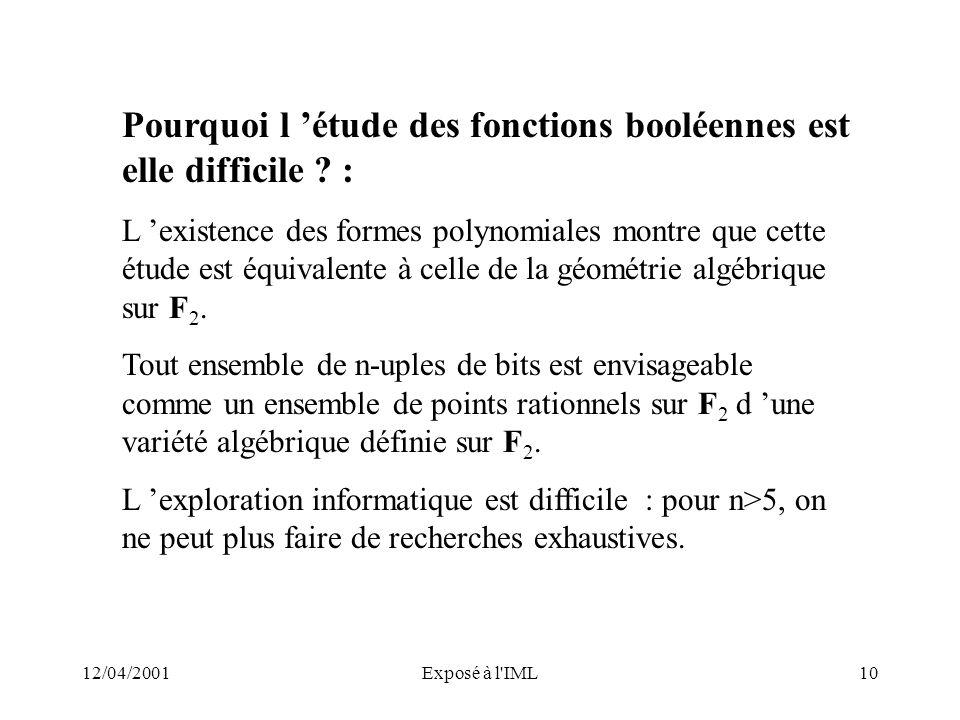 12/04/2001Exposé à l'IML10 Pourquoi l étude des fonctions booléennes est elle difficile ? : L existence des formes polynomiales montre que cette étude