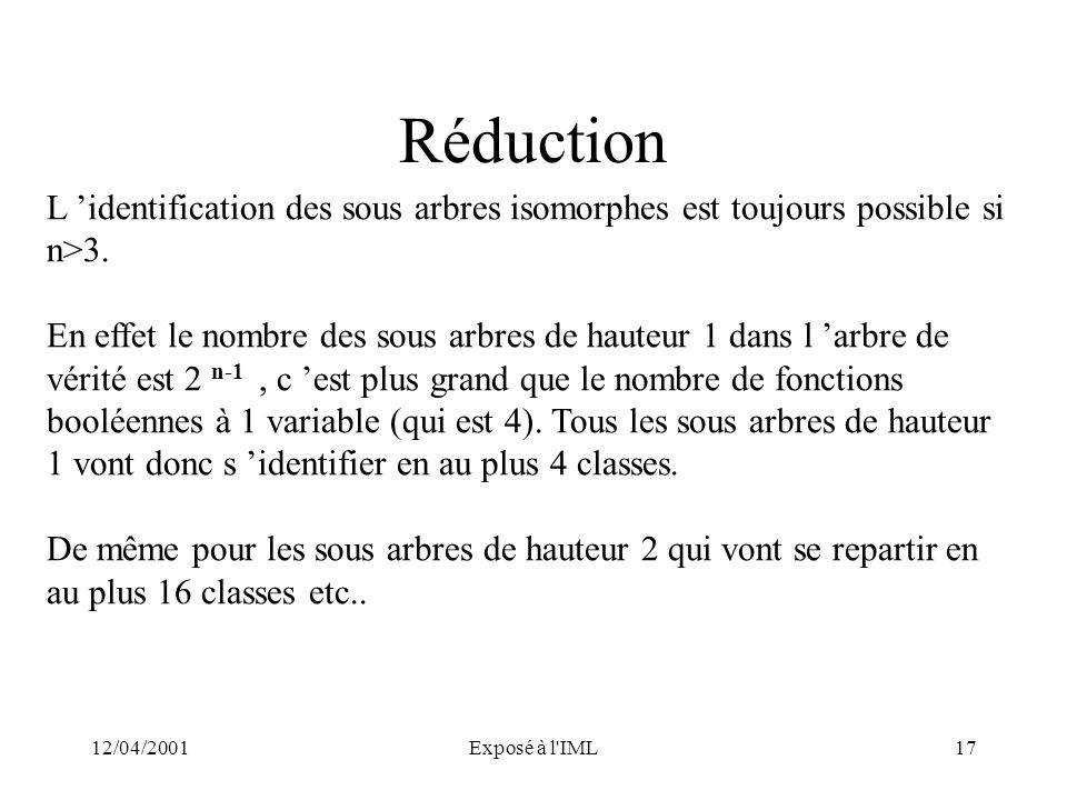 12/04/2001Exposé à l'IML17 Réduction L identification des sous arbres isomorphes est toujours possible si n>3. En effet le nombre des sous arbres de h
