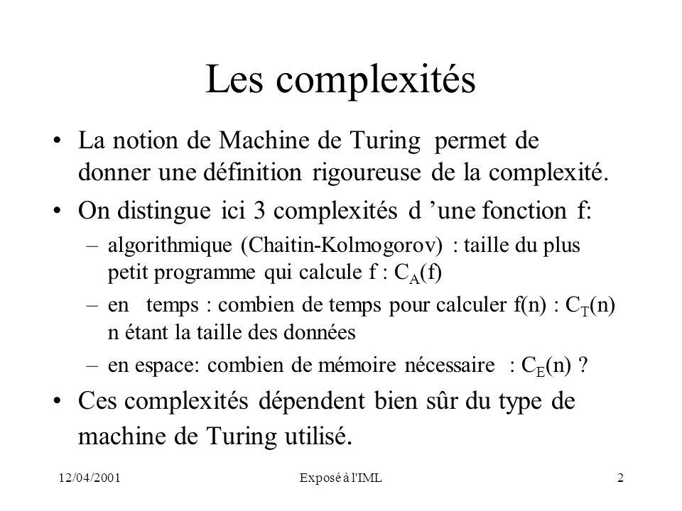 12/04/2001Exposé à l'IML2 Les complexités La notion de Machine de Turing permet de donner une définition rigoureuse de la complexité. On distingue ici
