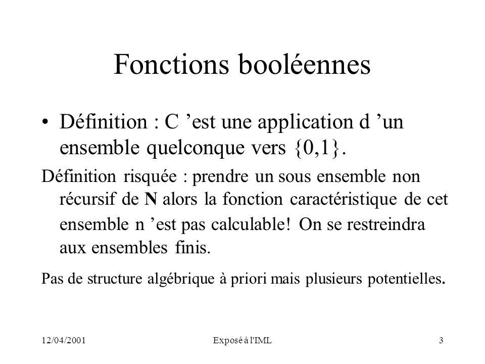 12/04/2001Exposé à l'IML3 Fonctions booléennes Définition : C est une application d un ensemble quelconque vers {0,1}. Définition risquée : prendre un