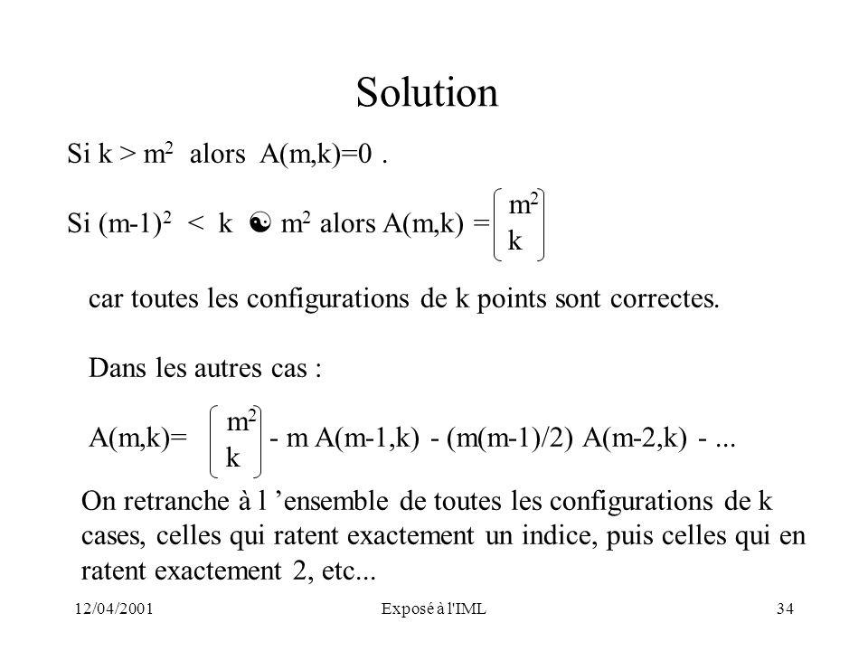 12/04/2001Exposé à l'IML34 Solution Si k > m 2 alors A(m,k)=0. Si (m-1) 2 < k m 2 alors A(m,k) = m2m2 k car toutes les configurations de k points sont
