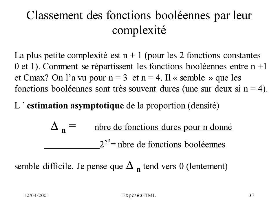 12/04/2001Exposé à l'IML37 Classement des fonctions booléennes par leur complexité La plus petite complexité est n + 1 (pour les 2 fonctions constante