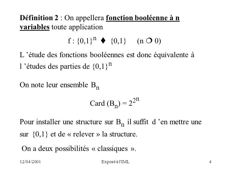 12/04/2001Exposé à l'IML4 Définition 2 : On appellera fonction booléenne à n variables toute application f : {0,1} n {0,1}(n 0) L étude des fonctions