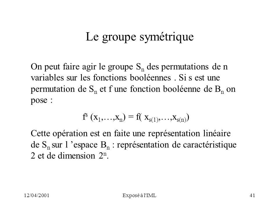 12/04/2001Exposé à l'IML41 Le groupe symétrique On peut faire agir le groupe S n des permutations de n variables sur les fonctions booléennes. Si s es