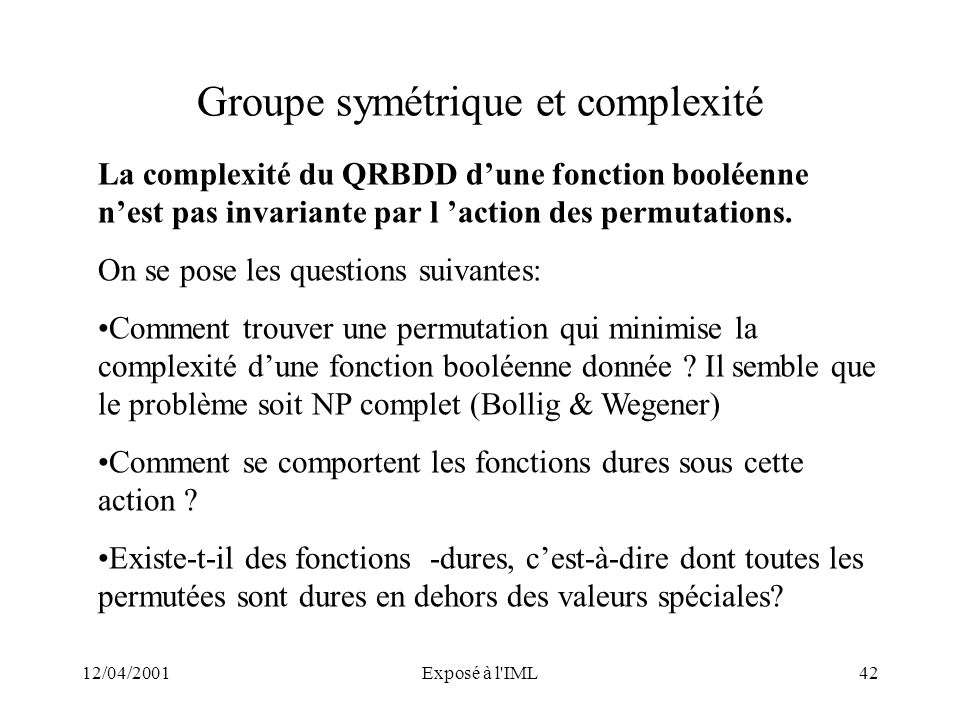 12/04/2001Exposé à l'IML42 Groupe symétrique et complexité La complexité du QRBDD dune fonction booléenne nest pas invariante par l action des permuta