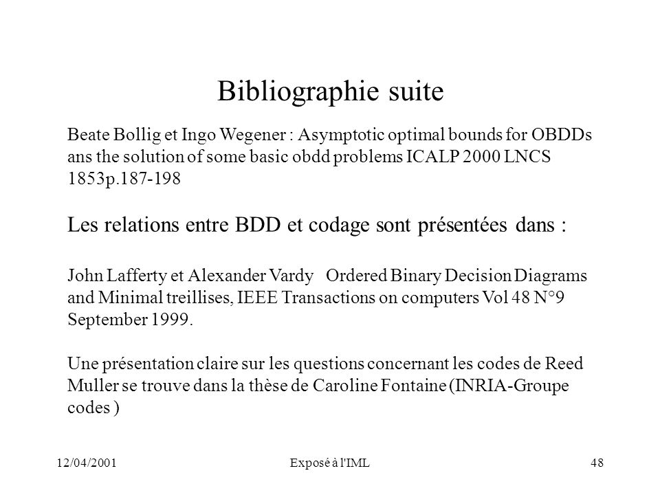 12/04/2001Exposé à l'IML48 Bibliographie suite Beate Bollig et Ingo Wegener : Asymptotic optimal bounds for OBDDs ans the solution of some basic obdd