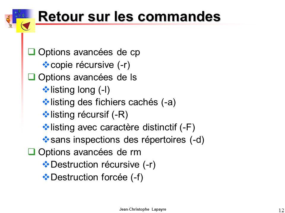 Jean-Christophe Lapayre 12 Retour sur les commandes Options avancées de cp copie récursive (-r) Options avancées de ls listing long (-l) listing des fichiers cachés (-a) listing récursif (-R) listing avec caractère distinctif (-F) sans inspections des répertoires (-d) Options avancées de rm Destruction récursive (-r) Destruction forcée (-f)