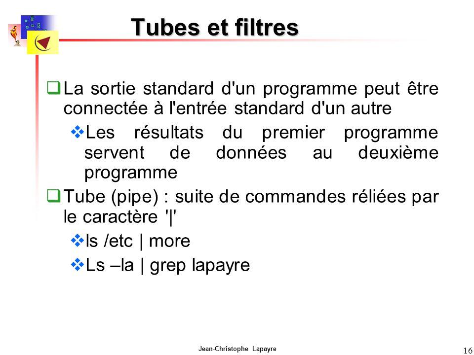 Jean-Christophe Lapayre 16 Tubes et filtres La sortie standard d un programme peut être connectée à l entrée standard d un autre Les résultats du premier programme servent de données au deuxième programme Tube (pipe) : suite de commandes réliées par le caractère | ls /etc | more Ls –la | grep lapayre