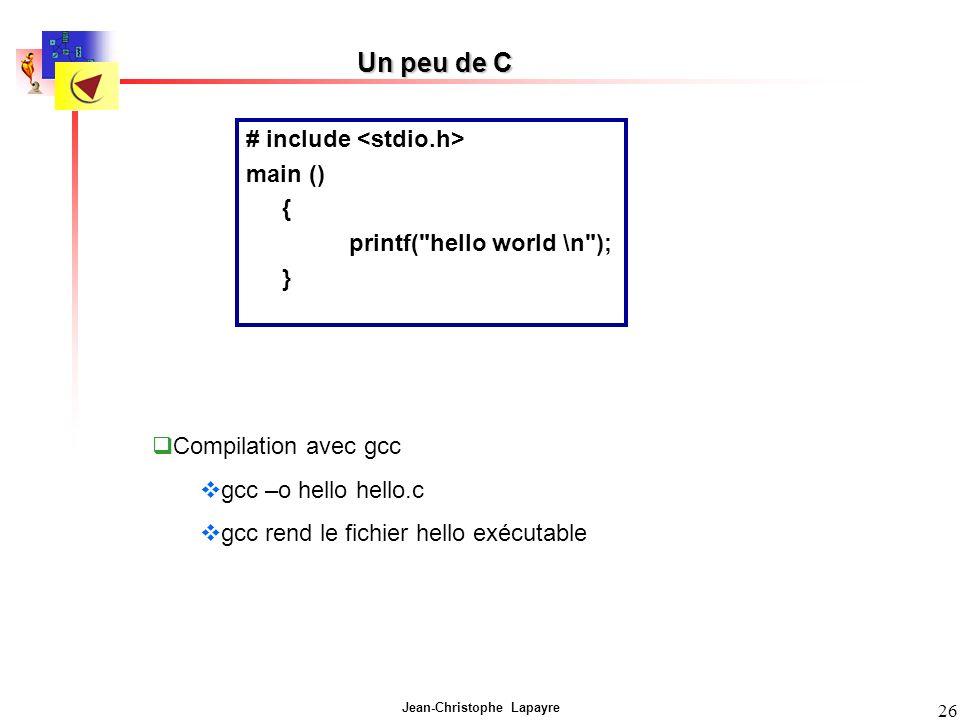 Jean-Christophe Lapayre 26 Un peu de C # include main () { printf( hello world \n ); } Compilation avec gcc gcc –o hello hello.c gcc rend le fichier hello exécutable