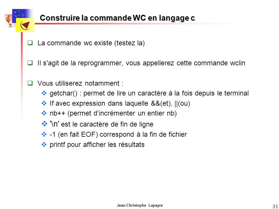 Jean-Christophe Lapayre 31 Construire la commande WC en langage c La commande wc existe (testez la) Il s agit de la reprogrammer, vous appellerez cette commande wclin Vous utiliserez notamment : getchar() : permet de lire un caractère à la fois depuis le terminal If avec expression dans laquelle &&(et), ||(ou) nb++ (permet dincrémenter un entier nb) \n est le caractère de fin de ligne -1 (en fait EOF) correspond à la fin de fichier printf pour afficher les résultats