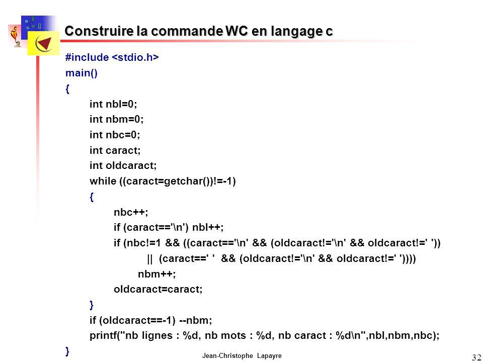 Jean-Christophe Lapayre 32 Construire la commande WC en langage c #include main() { int nbl=0; int nbm=0; int nbc=0; int caract; int oldcaract; while ((caract=getchar())!=-1) { nbc++; if (caract== \n ) nbl++; if (nbc!=1 && ((caract== \n && (oldcaract!= \n && oldcaract!= )) || (caract== && (oldcaract!= \n && oldcaract!= )))) nbm++; oldcaract=caract; } if (oldcaract==-1) --nbm; printf( nb lignes : %d, nb mots : %d, nb caract : %d\n ,nbl,nbm,nbc); }