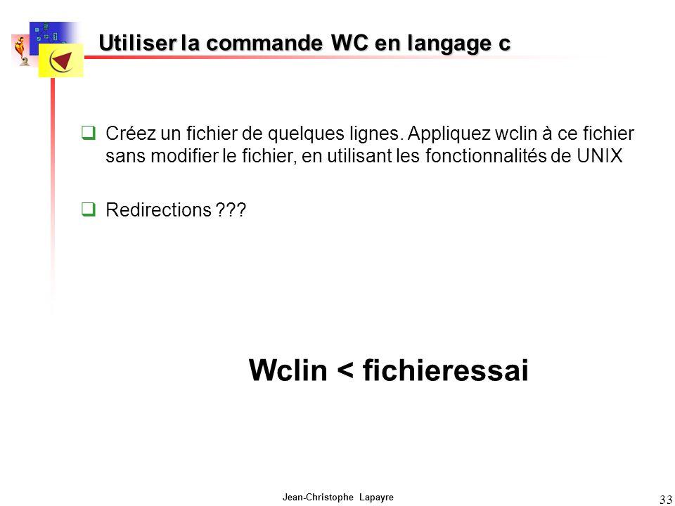 Jean-Christophe Lapayre 33 Utiliser la commande WC en langage c Créez un fichier de quelques lignes. Appliquez wclin à ce fichier sans modifier le fic
